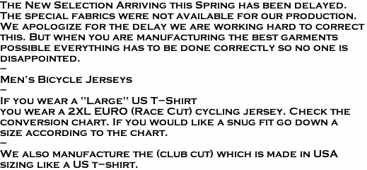 "The New Selection Arriving this Spring has been delayed. The special fabrics were not available for our production. We apologize for the delay we are working hard to correct this. But when you are manufacturing the best garments possible everything has to be done correctly so no one is disappointed.  -  Men's Bicycle Jerseys   -    If you wear a ""Large"" US T-Shirt you wear a 2XL EURO (Race Cut) cycling jersey. Check the conversion chart. If you would like a snug fit go down a size according to the chart. - We also manufacture the (club cut) which is made in USA sizing like a US t-shirt."