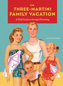 The Three-Martini Family Vacation - A Field Guide to Intrepid Parenting