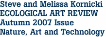 Steve and Melissa Kornicki ECOLOGICAL ART REVIEW Autumn 2007 Issue Nature, Art and Technology