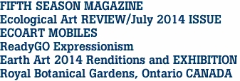 FIFTH SEASON MAGAZINE Ecological Art REVIEW/July 2014 ISSUE ECOART MOBILES ReadyGO Expressionism Earth Art 2014 Renditions and EXHIBITION Royal Botanical Gardens, Ontario CANADA
