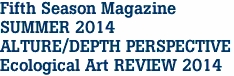 Fifth Season Magazine SUMMER 2014 ALTURE/DEPTH PERSPECTIVE Ecological Art REVIEW 2014