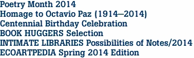 Poetry Month 2014 Homage to Octavio Paz (1914-2014) Centennial Birthday Celebration BOOK HUGGERS Selection INTIMATE LIBRARIES Possibilities of Notes/2014 ECOARTPEDIA Spring 2014 Edition