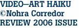 VIDEO-ART HAIKU ©Nohra Corredor REVIEW 2006 ISSUE