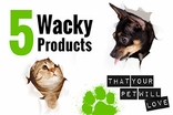 5 Wacky Products Your Pet Will Love!