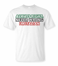 Always Right, Never Wrong, I'm Italian T-Shirt