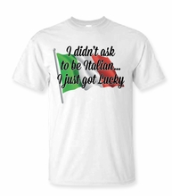 I Didn't Ask To Be Italian I just Got Lucky T-shirt
