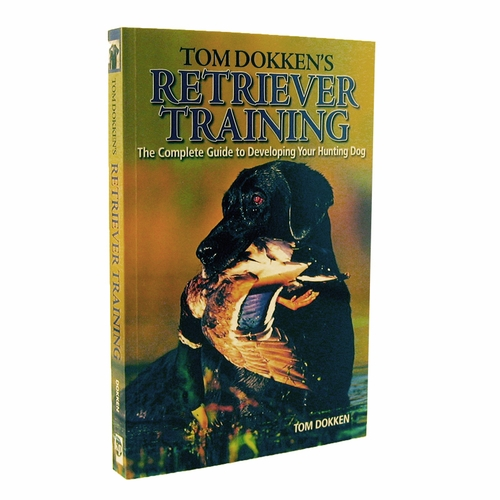 Tom Dokken's Retriever Training Book - The Complete Guide to Developing Your Hunting Dog