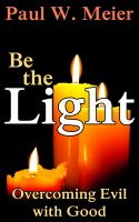Be the Light - Overcoming Evil with Good by Paul W. Meier