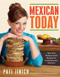 Mexican Today Recipes for Contemporary Kitchens by Pati Jinich