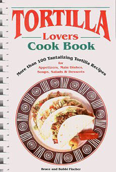 Tortilla Lovers Cook Book by Bruce and Bobbi Fischer