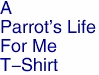 A<BR>Parrot's Life<BR>For Me<BR>T-Shirt