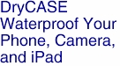 DryCASE<BR>Waterproof Your<BR>Phone, Camera, <BR>and iPad