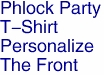 Phlock Party<BR>T-Shirt<BR>Personalize<BR>The Front
