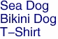 Sea Dog<BR>Bikini Dog<BR>T-Shirt