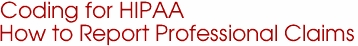Coding for HIPAA How to Report Professional Claims