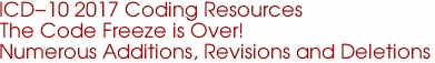 ICD-10 2017 Coding Resources The Code Freeze is Over! Numerous Additions, Revisions and Deletions