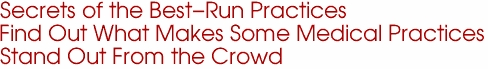 Secrets of the Best-Run Practices Find Out What Makes Some Medical Practices  Stand Out From the Crowd
