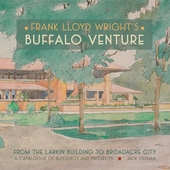 Frank Lloyd Wright's Buffalo Venture: From the Larkin Building to Broadacre City; A Catalogue of Buildings and Projects