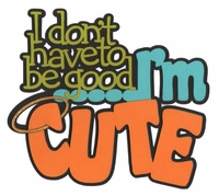 I Don't Have To Be Good �I'm Cute Laser Die Cut