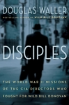 Disciples: The World War 11 Missions of the CIA Directors Who Fought For Wild Bill Donovan - Douglas Waller