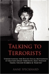 Talking to Terrorists: Understanding the Psycho-Social Motivations of Militant Jihadi Terrorists, Mass Hostage Takers, Suicide Bombers & Martyrs