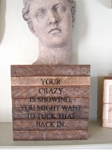 "*SOLD OUT!* Reclaimed Wood Wisdom:  ""Your Crazy Is Showing. You Might Want To Tuck That Back In."""