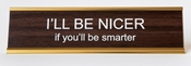 I'LL BE NICER, IF YOU'LL BE SMARTER DESK SIGN
