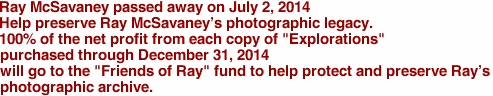 "Ray McSavaney passed away on July 2, 2014 Help preserve Ray McSavaney's photographic legacy. 100% of the net profit from each copy of ""Explorations"" purchased through December 31, 2014 will go to the ""Friends of Ray"" fund to help protect and preserve Ray's photographic archive."