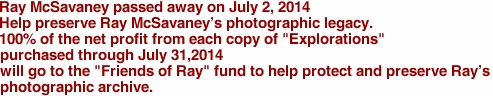 "Ray McSavaney passed away on July 2, 2014 Help preserve Ray McSavaney's photographic legacy. 100% of the net profit from each copy of ""Explorations"" purchased through July 31,2014 will go to the ""Friends of Ray"" fund to help protect and preserve Ray's photographic archive."