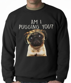 Am I Pugging You Funny Pug Adult Crewneck