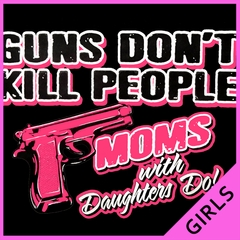 Guns Don't Kill People Moms With Daughters Do Girl's T-Shirt