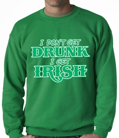 I Don't Get Drunk, I Get Irish Adult Crewneck