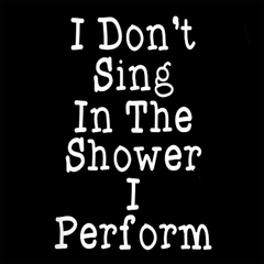 I Don't Sing In The Shower I Perform Men's T-Shirt