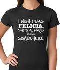 I Wish I Was Felicia. She's Always Going Somewhere Ladies T-shirt