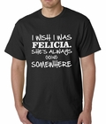 I Wish I Was Felicia. She's Always Going Somewhere Mens T-shirt