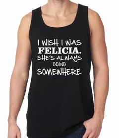 I Wish I Was Felicia. She's Always Going Somewhere Tank Top