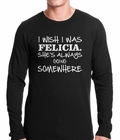 I Wish I Was Felicia. She's Always Going Somewhere Thermal Shirt