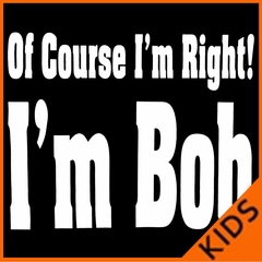 Of Course I'm Right, I'm Bob Kids T-shirt