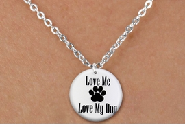 "<bR>                 EXCLUSIVELY OURS!!<BR>           AN ALLAN ROBIN DESIGN!!<BR>  CLICK HERE TO SEE 600+ EXCITING<BR>     CHANGES THAT YOU CAN MAKE!<BR>                LEAD & NICKEL FREE!! <BR>W1258SN - ""LOVE ME LOVE MY DOG"" <Br>DISK CHARM & CHILDRENS NECKLACE <BR>       FROM $4.55 TO $8.00 �2012"