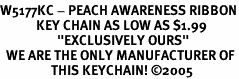 """<br>W5177KC - PEACH AWARENESS RIBBON<BR>            KEY CHAIN AS LOW AS $1.99<BR>                   """"EXCLUSIVELY OURS""""<BR>  WE ARE THE ONLY MANUFACTURER OF<BR>                 THIS KEYCHAIN! ©2005"""