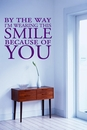 By The Way I'm Wearing This Smile Because Of You Wall Decals