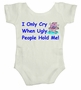 I Only Cry When Ugly People Hold Me Baby Body Suit