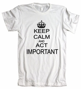 Keep Calm And Act Important American Apparel T-Shirt
