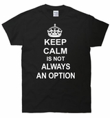 Keep Calm Is Not Always An Option T-Shirt