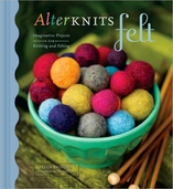 AlterKnits Felt: Imaginative Projects for Knitting and Felting