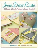Sew Darn Cute 30 Sweet and Simple Projects to Sew and Embellish