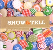 Show and Tell - Ideas and Techniques for Your Creations