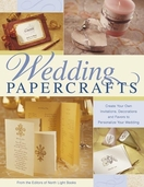 Wedding Papercrafts Create Your Own Invitations, Decorations and Favors to Personalize Your Wedding From the Editors of North Light Books