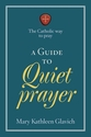 A Guide to Quiet Prayer -- <I>The Catholic Way to Pray</i>