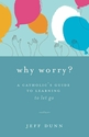 Why Worry? <I>A Catholic�s Guide for Learning to Let Go</i>